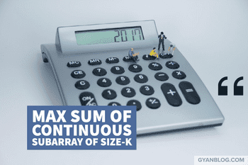 Find the maximum sum of any continuous subarray of size K
