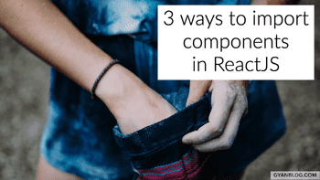 ReactJS - 3 ways to Import components in ReactJS