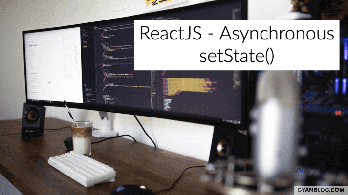 ReactJS - Understanding SetState Asynchronous Behavior and How to correctly use it